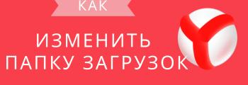 Как поменять папку загрузки в Яндекс браузере